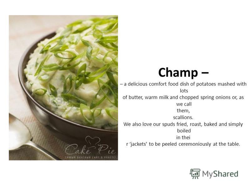 Champ – – a delicious comfort food dish of potatoes mashed with lots of butter, warm milk and chopped spring onions or, as we call them, scallions. We also love our spuds fried, roast, baked and simply boiled in thei r jackets to be peeled ceremoniou