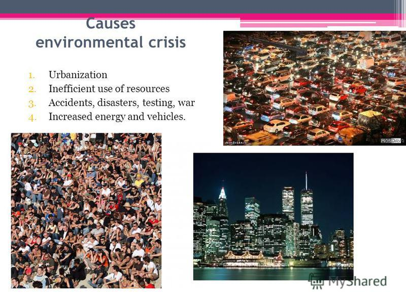 Causes environmental crisis 1.Urbanization 2.Inefficient use of resources 3.Accidents, disasters, testing, war 4.Increased energy and vehicles.
