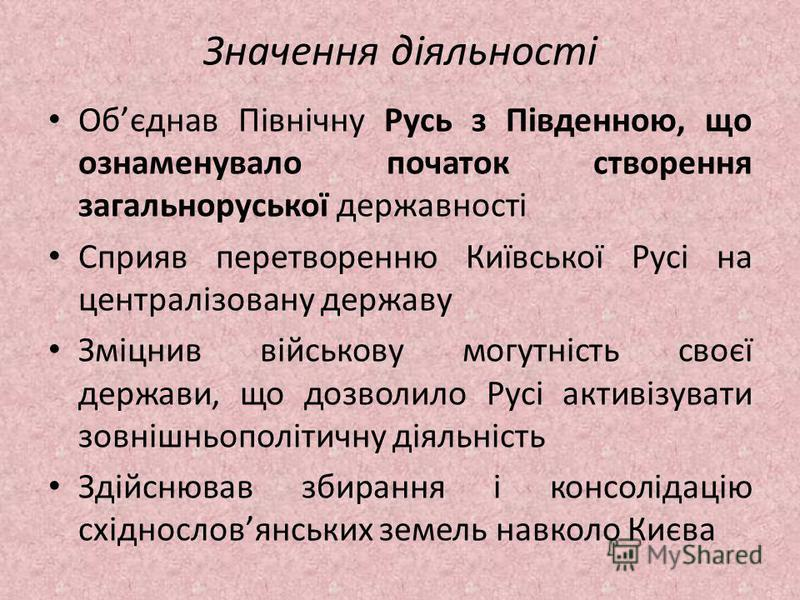 Значення діяльності Обєднав Північну Русь з Південною, що ознаменувало початок створення загальноруської державності Сприяв перетворенню Київської Русі на централізовану державу Зміцнив військову могутність своєї держави, що дозволило Русі активізува