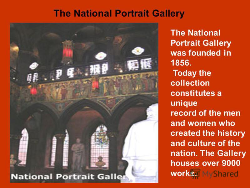 The National Portrait Gallery was founded in 1856. Today the collection constitutes a unique record of the men and women who created the history and culture of the nation. The Gallery houses over 9000 works. The National Portrait Gallery