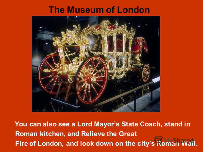 You can also see a Lord Mayors State Coach, stand in Roman kitchen, and Relieve the Great Fire of London, and look down on the citys Roman Wall. The Museum of London