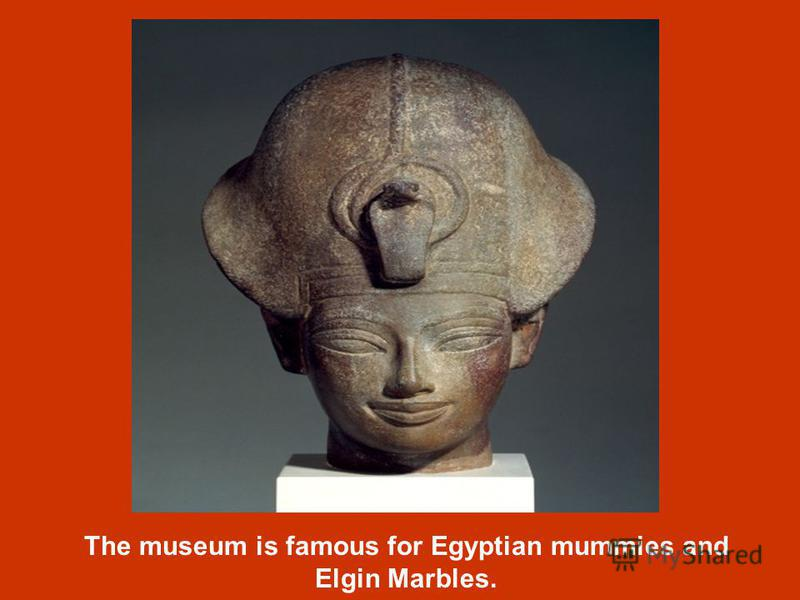 The museum is famous for Egyptian mummies and Elgin Marbles.