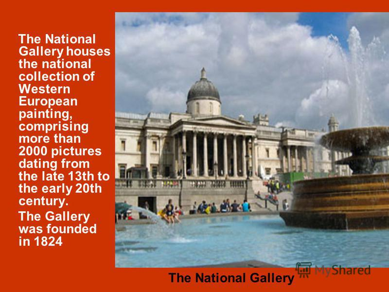 The National Gallery houses the national collection of Western European painting, comprising more than 2000 pictures dating from the late 13th to the early 20th century. The Gallery was founded in 1824 The National Gallery