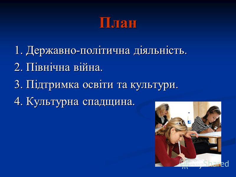 План 1. Державно-політична діяльність. 2. Північна війна. 3. Підтримка освіти та культури. 4. Культурна спадщина.