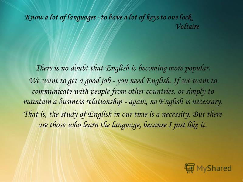 Know a lot of languages - to have a lot of keys to one lock. Voltaire There is no doubt that English is becoming more popular. We want to get a good job - you need English. If we want to communicate with people from other countries, or simply to main