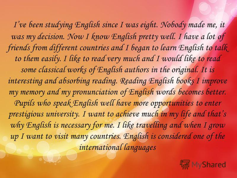 Ive been studying English since I was eight. Nobody made me, it was my decision. Now I know English pretty well. I have a lot of friends from different countries and I began to learn English to talk to them easily. I like to read very much and I woul