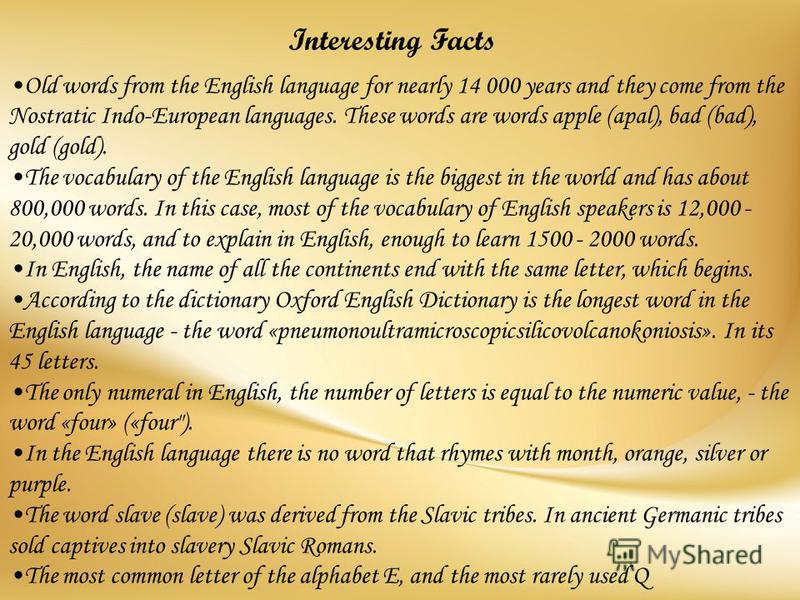 Old words from the English language for nearly 14 000 years and they come from the Nostratic Indo-European languages. These words are words apple (apal), bad (bad), gold (gold).The vocabulary of the English language is the biggest in the world and ha