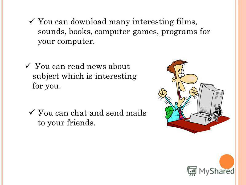 You can download many interesting films, sounds, books, computer games, programs for your computer. Уou can read news about subject which is interesting for you. Уou can chat and send mails to your friends.