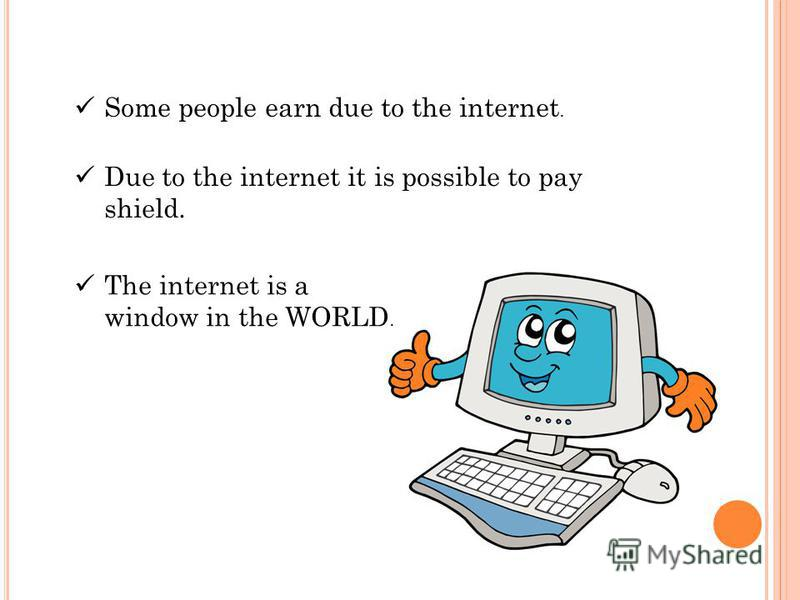 Some people earn due to the internet. Due to the internet it is possible to pay shield. The internet is a window in the WORLD.