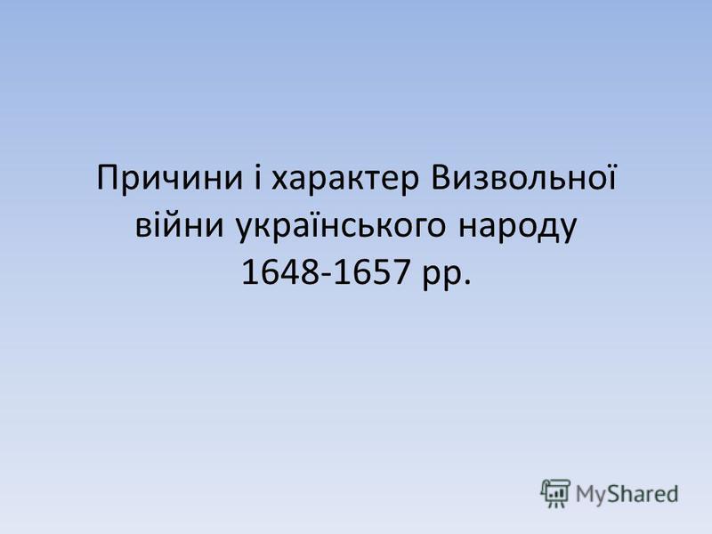 Причини і характер Визвольної війни українського народу 1648-1657 рр.