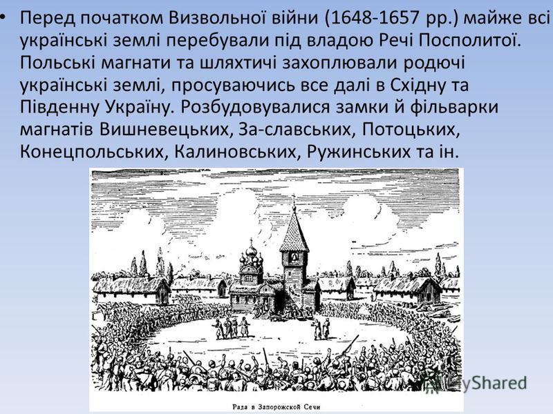 Перед початком Визвольної війни (1648-1657 pp.) майже всі українські землі перебували під владою Речі Посполитої. Польські магнати та шляхтичі захоплювали родючі українські землі, просуваючись все далі в Східну та Південну Україну. Розбудовувалися за
