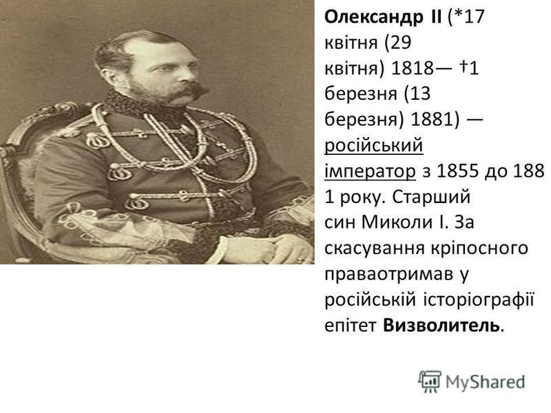 Олександр ІІ (*17 квітня (29 квітня) 1818 1 березня (13 березня) 1881) російський імператор з 1855 до 188 1 року. Старший син Миколи І. За скасування кріпосного праваотримав у російській історіографії епітет Визволитель.