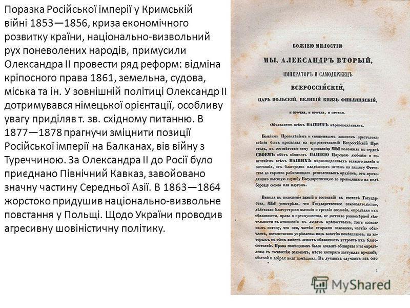 Поразка Російської імперії у Кримській війні 18531856, криза економічного розвитку країни, національно-визвольний рух поневолених народів, примусили Олександра ІІ провести ряд реформ: відміна кріпосного права 1861, земельна, судова, міська та ін. У з
