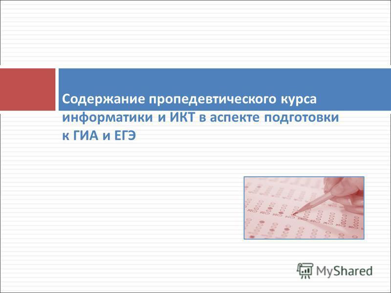 Содержание пропедевтического курса информатики и ИКТ в аспекте подготовки к ГИА и ЕГЭ