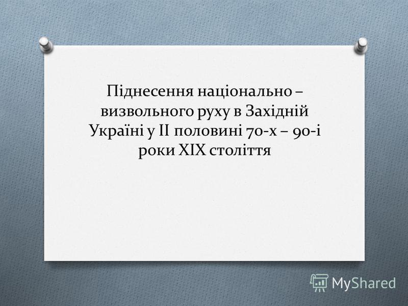 Піднесення національно – визвольного руху в Західній Україні у ІІ половині 70-х – 90-і роки ХІХ століття
