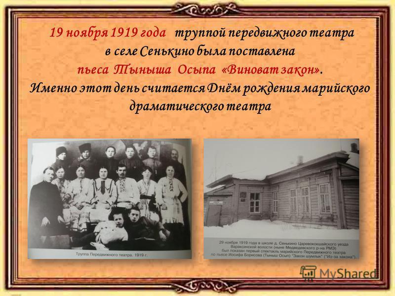 19 ноября 1919 года труппой передвижного театра в селе Сенькино была поставлена пьеса Тыныша Осыпа «Виноват закон». Именно этот день считается Днём рождения марийского драматического театра