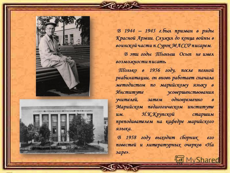 В 1944 – 1945 г.был призван в ряды Красной Армии. Служил до конца войны в воинской части п.Сурок МАССР писарем. В эти годы Тыныш Осып не имел возможности писать. Только в 1956 году, после полной реабилитации, он вновь работает сначала методистом по м