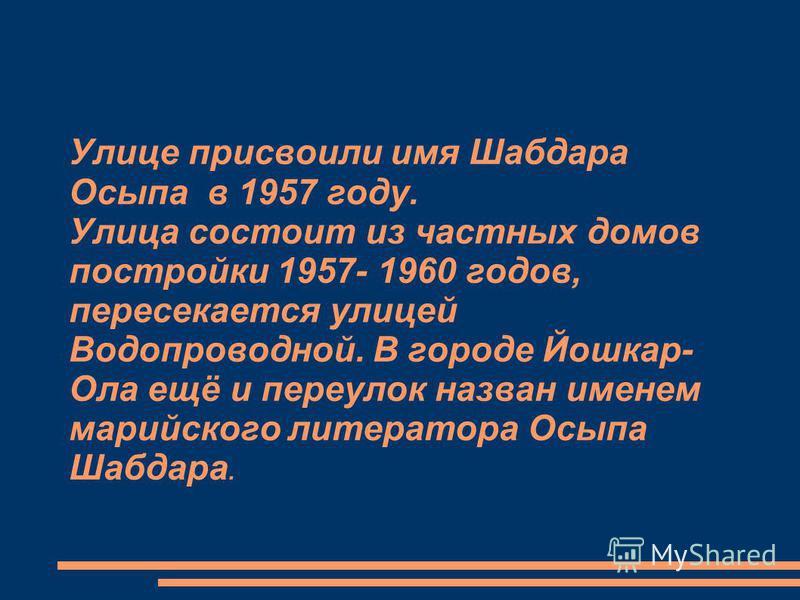 Улице присвоили имя Шабдара Осыпа в 1957 году. Улица состоит из частных домов постройки 1957- 1960 годов, пересекается улицей Водопроводной. В городе Йошкар- Ола ещё и переулок назван именем марийского литератора Осыпа Шабдара.