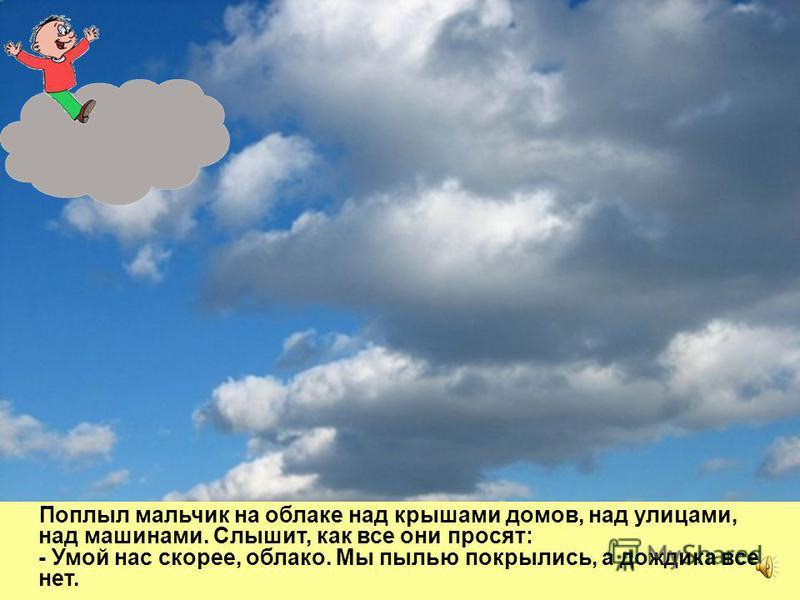 Облако спустилось пониже, заглянуло в окошко к мальчику и предложило: - Хочешь по небу погулять? Я тебя на себе покатаю. Мальчик очень обрадовался, открыл окошко и прыгнул прямо на облако.
