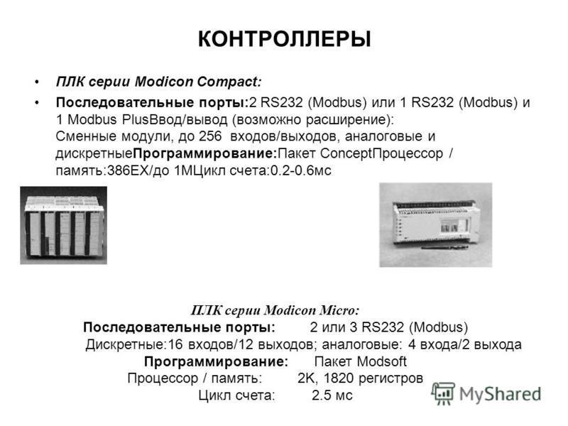 КОНТРОЛЛЕРЫ ПЛК серии Modicon Compact: Последовательные порты:2 RS232 (Modbus) или 1 RS232 (Modbus) и 1 Modbus Plus Ввод/вывод (возможно расширение): Сменные модули, до 256 входов/выходов, аналоговые и дискретные Программирование:Пакет Concept Процес