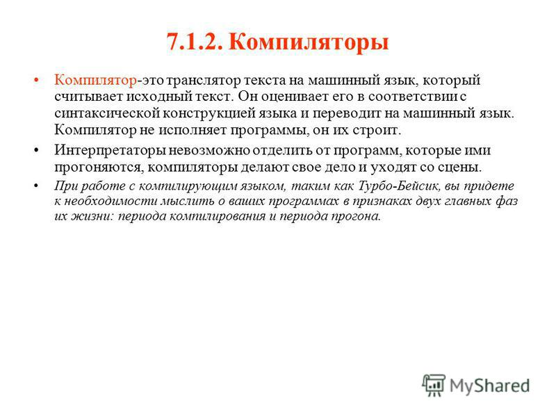 7.1.2. Компиляторы Компилятор-это транслятор текста на машинный язык, который считывает исходный текст. Он оценивает его в соответствии с синтаксической конструкцией языка и переводит на машинный язык. Компилятор не исполняет программы, он их строит.