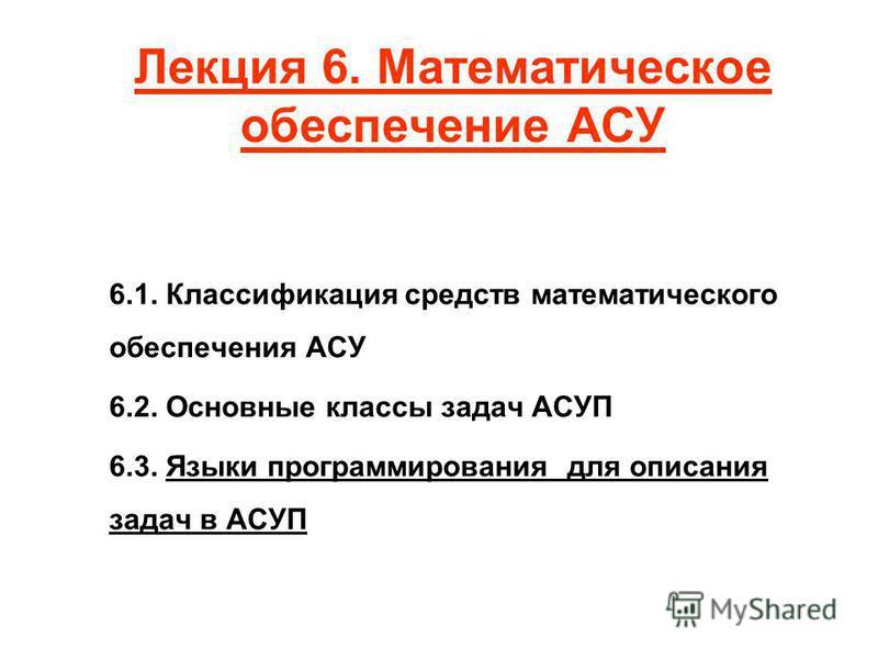 Лекция 6. Математическое обеспечение АСУ 6.1. Классификация средств математического обеспечения АСУ 6.2. Основные классы задач АСУП 6.3. Языки программирования для описания задач в АСУП