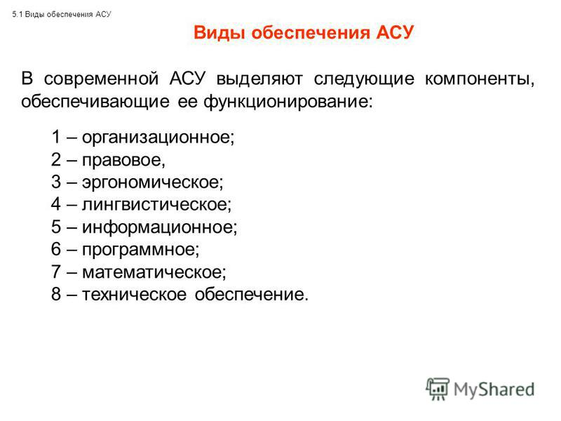 5.1 Виды обеспечения АСУ Виды обеспечения АСУ В современной АСУ выделяют следующие компоненты, обеспечивающие ее функционирование: 1 – организационное; 2 – правовое, 3 – эргономическое; 4 – лингвистическое; 5 – информационное; 6 – программное; 7 – ма