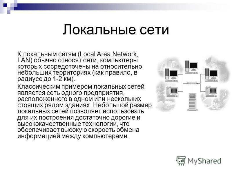 Локальные сети К локальным сетям (Local Area Network, LAN) обычно относят сети, компьютеры которых сосредоточены на относительно небольших территориях (как правило, в радиусе до 1-2 км). Классическим примером локальных сетей является сеть одного пред