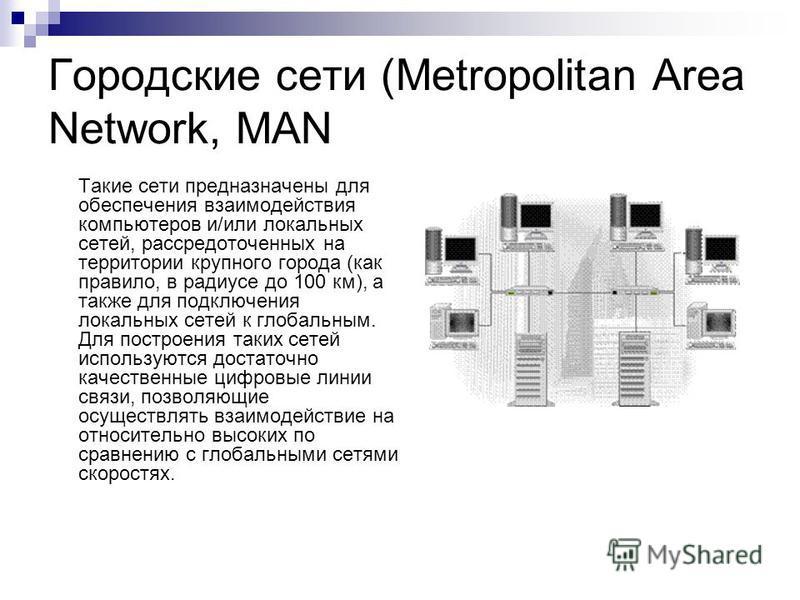 Городские сети (Metropolitan Area Network, MAN Такие сети предназначены для обеспечения взаимодействия компьютеров и/или локальных сетей, рассредоточенных на территории крупного города (как правило, в радиусе до 100 км), а также для подключения локал