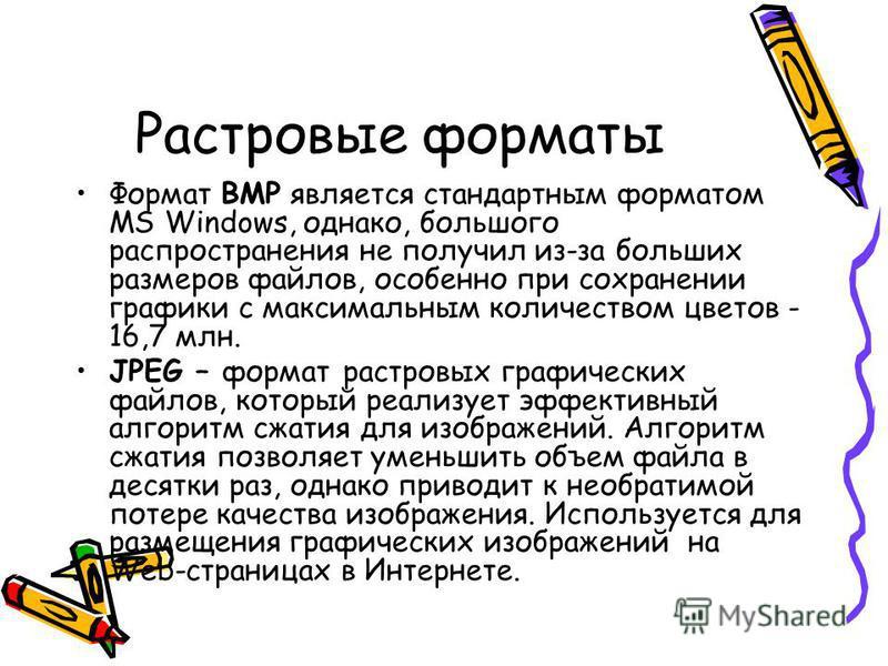 Растровые форматы Формат BMP является стандартным форматом MS Windows, однако, большого распространения не получил из-за больших размеров файлов, особенно при сохранении графики с максимальным количеством цветов - 16,7 млн. JPEG – формат растровых гр