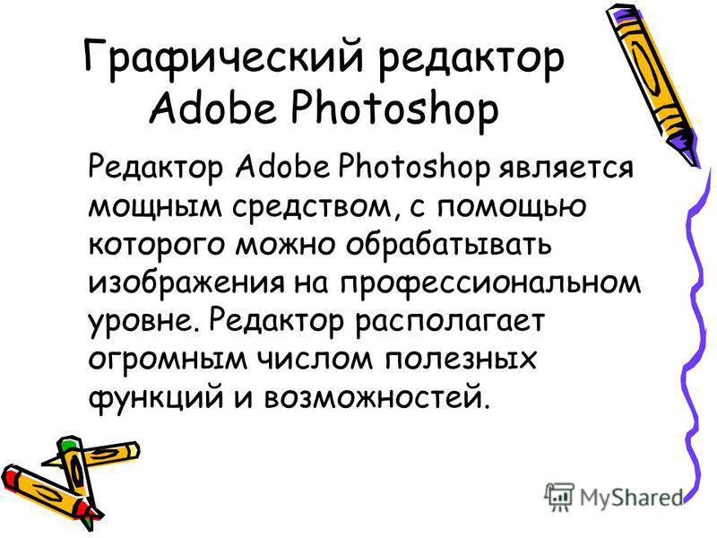 Графический редактор Adobe Photoshop Редактор Adobe Photoshop является мощным средством, с помощью которого можно обрабатывать изображения на профессиональном уровне. Редактор располагает огромным числом полезных функций и возможностей.