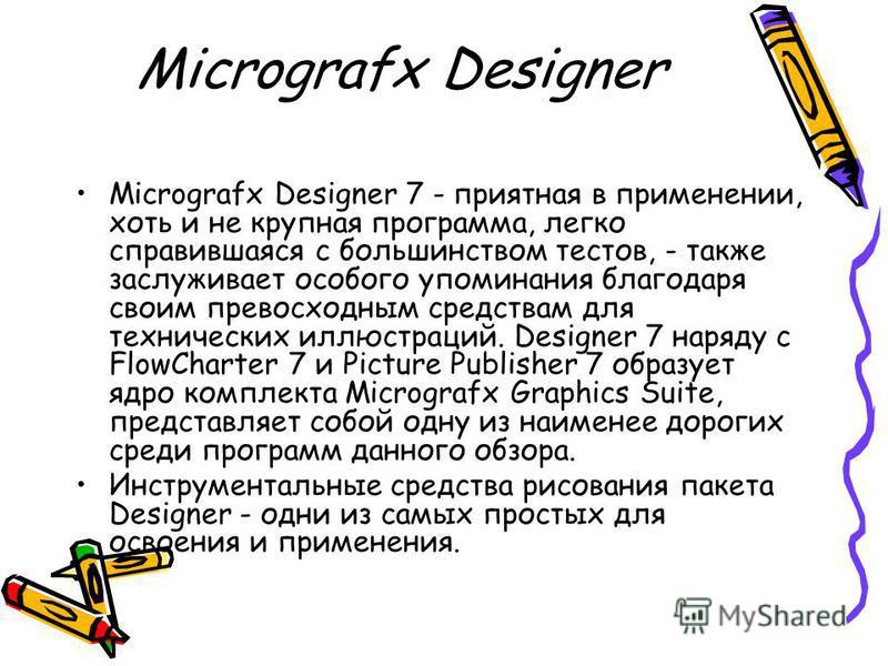 Micrografx Designer Micrografx Designer 7 - приятная в применении, хоть и не крупная программа, легко справившаяся с большинством тестов, - также заслуживает особого упоминания благодаря своим превосходным средствам для технических иллюстраций. Desig