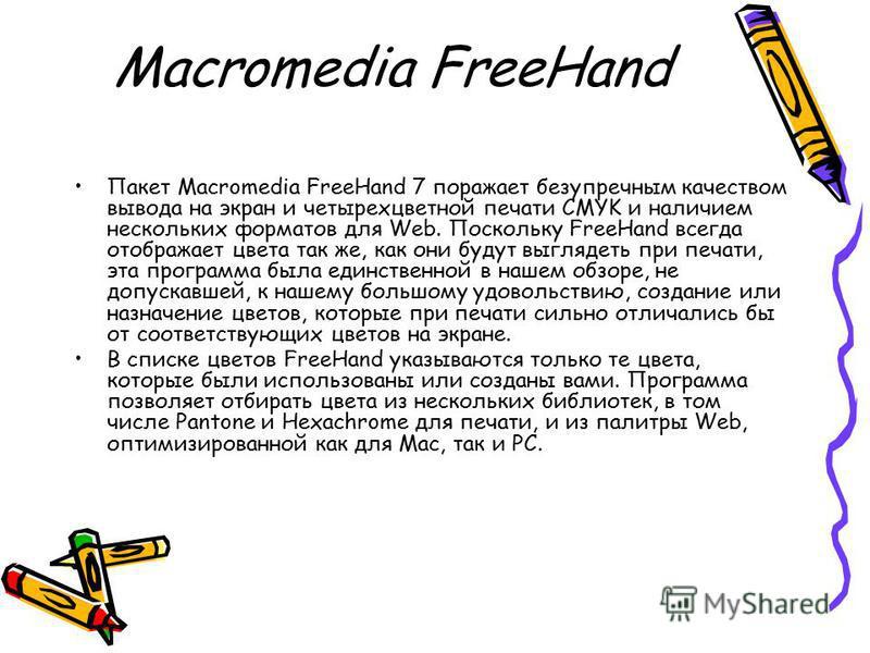 Macromedia FreeHand Пакет Macromedia FreeHand 7 поражает безупречным качеством вывода на экран и четырехцветной печати CMYK и наличием нескольких форматов для Web. Поскольку FreeHand всегда отображает цвета так же, как они будут выглядеть при печати,