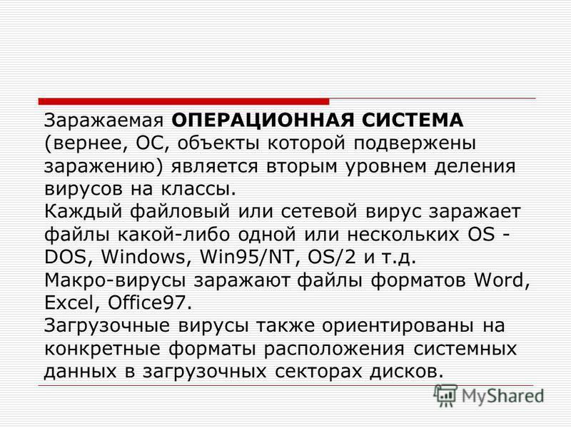 Заражаемая ОПЕРАЦИОННАЯ СИСТЕМА (вернее, ОС, объекты которой подвержены заражению) является вторым уровнем деления вирусов на классы. Каждый файловый или сетевой вирус заражает файлы какой-либо одной или нескольких OS - DOS, Windows, Win95/NT, OS/2 и