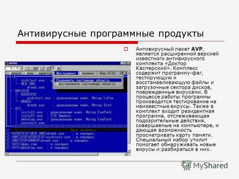 Антивирусные программные продукты Антивирусный пакет AVP, является расширенной версией известного антивирусного комплекта «Доктор Касперский». Комплекс содержит программу-фаг, тестирующую и восстанавливающую файлы и загрузочные сектора дисков, повреж