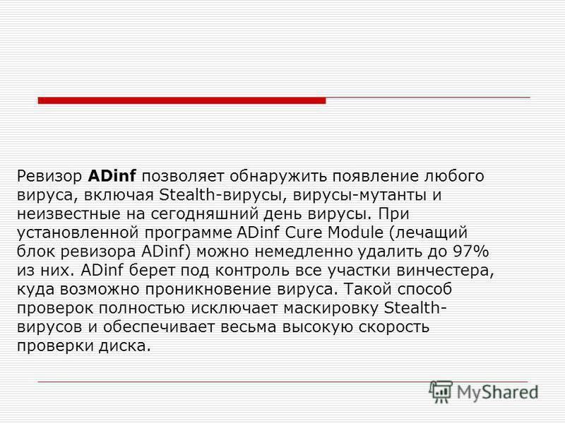 Ревизор ADinf позволяет обнаружить появление любого вируса, включая Stealth-вирусы, вирусы-мутанты и неизвестные на сегодняшний день вирусы. При установленной программе ADinf Cure Module (лечащий блок ревизора ADinf) можно немедленно удалить до 97% и
