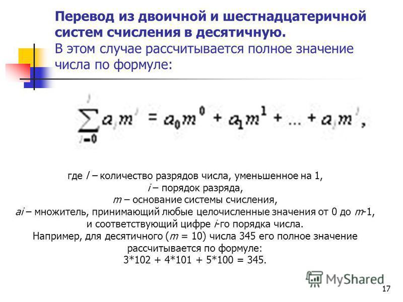 17 Перевод из двоичной и шестнадцатеричной систем счисления в десятичную. В этом случае рассчитывается полное значение числа по формуле: где l – количество разрядов числа, уменьшенное на 1, i – порядок разряда, m – основание системы счисления, ai – м