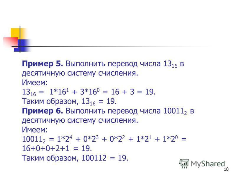 18 Пример 5. Выполнить перевод числа 13 16 в десятичную систему счисления. Имеем: 13 16 = 1*16 1 + 3*16 0 = 16 + 3 = 19. Таким образом, 13 16 = 19. Пример 6. Выполнить перевод числа 10011 2 в десятичную систему счисления. Имеем: 10011 2 = 1*2 4 + 0*2