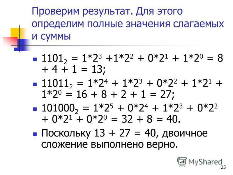 25 Проверим результат. Для этого определим полные значения слагаемых и суммы 1101 2 = 1*2 3 +1*2 2 + 0*2 1 + 1*2 0 = 8 + 4 + 1 = 13; 11011 2 = 1*2 4 + 1*2 3 + 0*2 2 + 1*2 1 + 1*2 0 = 16 + 8 + 2 + 1 = 27; 101000 2 = 1*2 5 + 0*2 4 + 1*2 3 + 0*2 2 + 0*2
