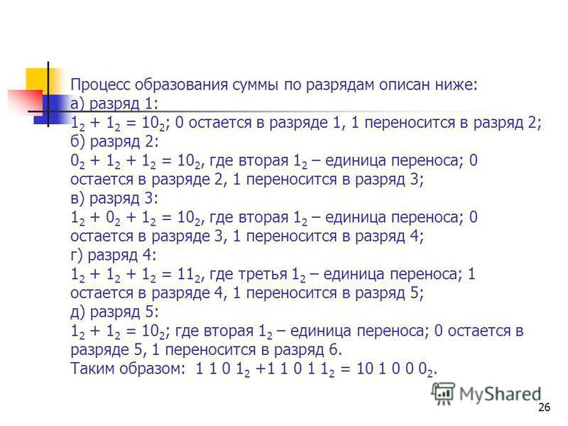 26 Процесс образования суммы по разрядам описан ниже: а) разряд 1: 1 2 + 1 2 = 10 2 ; 0 остается в разряде 1, 1 переносится в разряд 2; б) разряд 2: 0 2 + 1 2 + 1 2 = 10 2, где вторая 1 2 – единица переноса; 0 остается в разряде 2, 1 переносится в ра