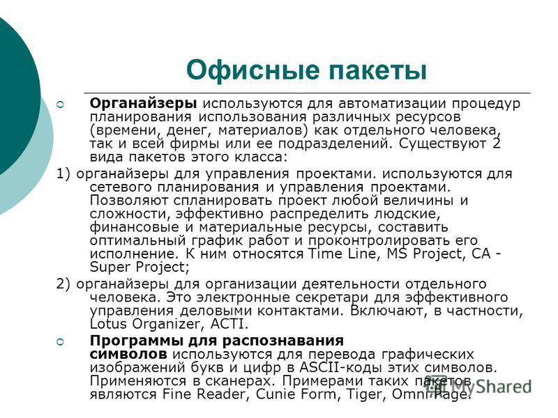 Офисные пакеты Органайзеры используются для автоматизации процедур планирования использования различных ресурсов (времени, денег, материалов) как отдельного человека, так и всей фирмы или ее подразделений. Существуют 2 вида пакетов этого класса: 1) о