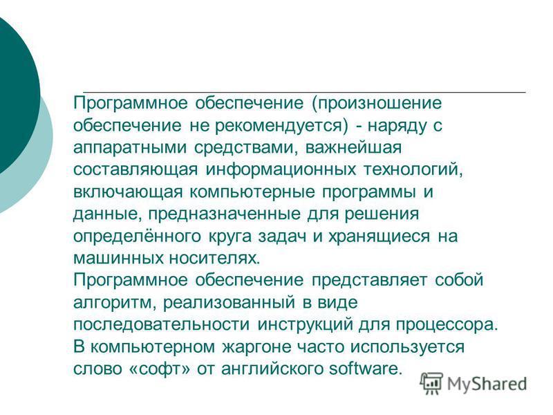 Программное обеспечение (произношение обеспечение не рекомендуется) - наряду с аппаратными средствами, важнейшая составляющая информационных технологий, включающая компьютерные программы и данные, предназначенные для решения определённого круга задач