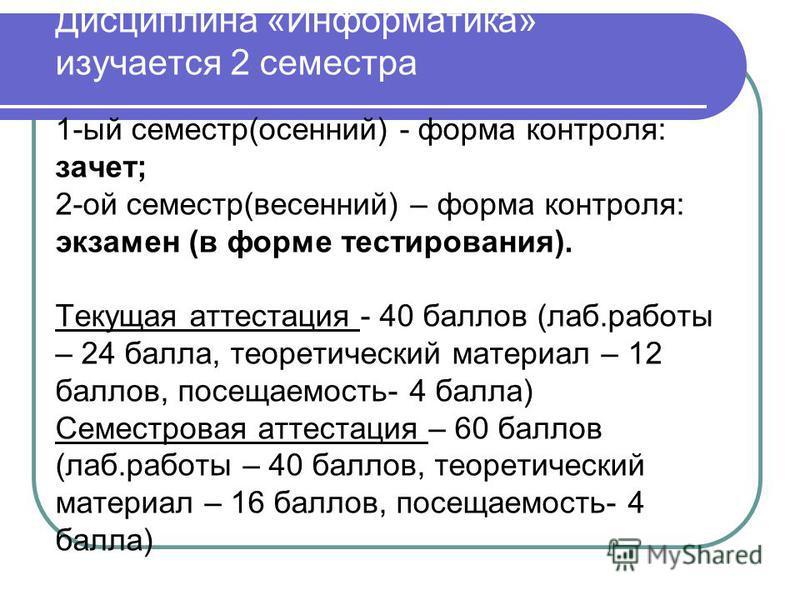 Дисциплина «Информатика» изучается 2 семестра 1-ый семестр(осенний) - форма контроля: зачет; 2-ой семестр(весенний) – форма контроля: экзамен (в форме тестирования). Текущая аттестация - 40 баллов (лаб.работы – 24 балла, теоретический материал – 12 б