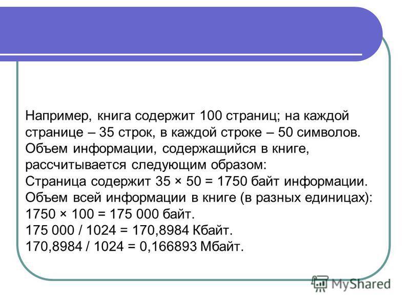 Например, книга содержит 100 страниц; на каждой странице – 35 строк, в каждой строке – 50 символов. Объем информации, содержащийся в книге, рассчитывается следующим образом: Страница содержит 35 × 50 = 1750 байт информации. Объем всей информации в кн