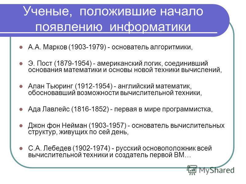 Ученые, положившие начало появлению информатики А.А. Марков (1903-1979) - основатель алгоритмики, Э. Пост (1879-1954) - американский логик, соединивший основания математики и основы новой техники вычислений, Алан Тьюринг (1912-1954) - английский мате