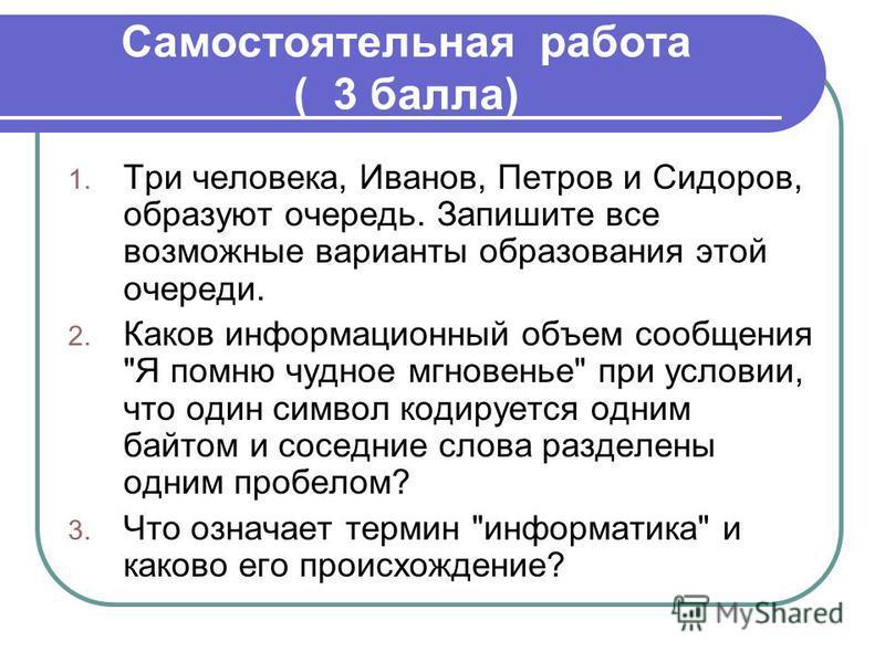 Самостоятельная работа ( 3 балла) 1. Три человека, Иванов, Петров и Сидоров, образуют очередь. Запишите все возможные варианты образования этой очереди. 2. Каков информационный объем сообщения