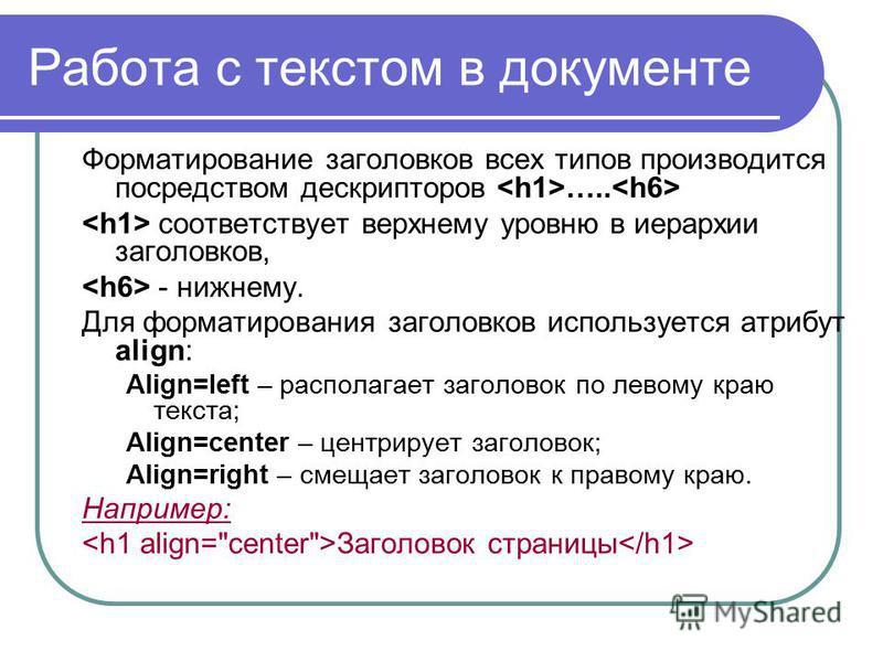 Работа с текстом в документе Форматирование заголовков всех типов производится посредством дескрипторов ….. соответствует верхнему уровню в иерархии заголовков, - нижнему. Для форматирования заголовков используется атрибут align: Align=left – распола