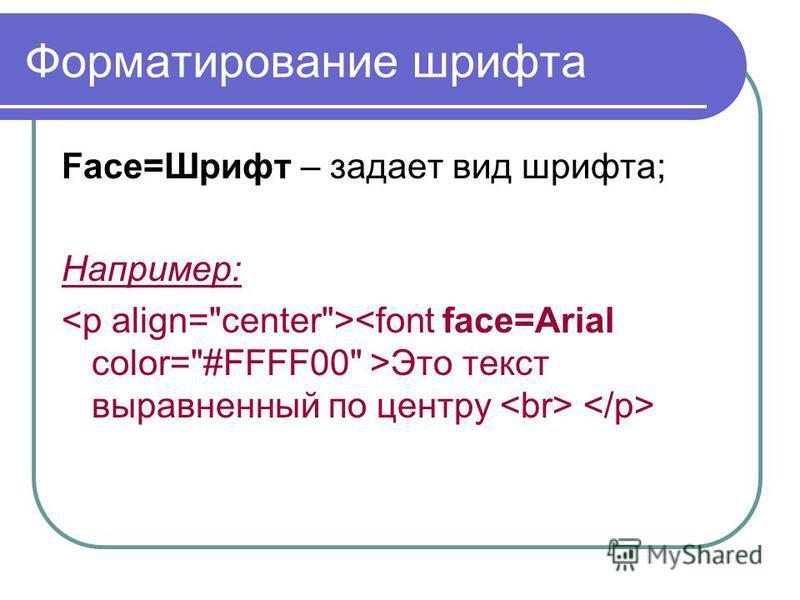 Форматирование шрифта Face=Шрифт – задает вид шрифта; Например: Это текст выравненный по центру