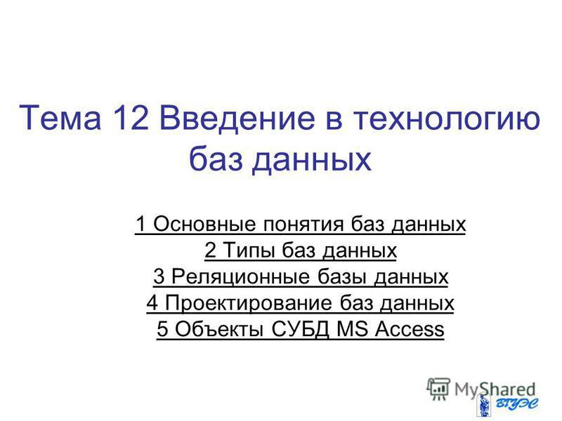 Тема 12 Введение в технологию баз данных 1 Основные понятия баз данных 2 Типы баз данных 3 Реляционные базы данных 4 Проектирование баз данных 5 Объекты СУБД MS Access