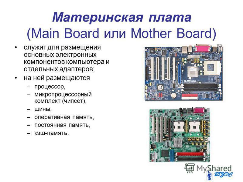 Материнская плата (Main Board или Mother Board) служит для размещения основных электронных компонентов компьютера и отдельных адаптеров; на ней размещаются –процессор, –микропроцессорный комплект (чипсет), –шины, –оперативная память, –постоянная памя